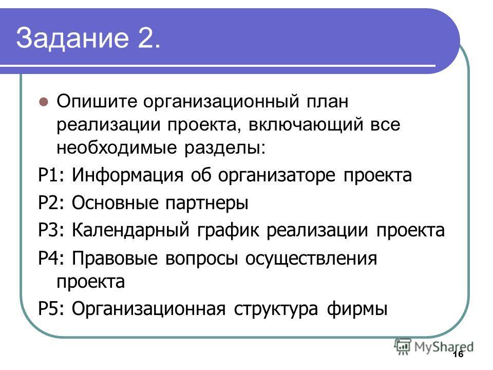 16 Задание 2. Опишите организационный план реализации проекта, включающий все необходимые разделы: Р1: Информация об организаторе проекта P2: Основные партнеры P3: Календарный график реализации проекта P4: Правовые вопросы осуществления проекта Р5: О