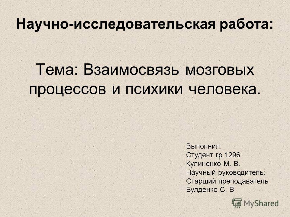 Тема: Взаимосвязь мозговых процессов и психики человека. Выполнил: Студент гр.1296 Кулиненко М. В. Научный руководитель: Старший преподаватель Булденко С. В Научно-исследовательская работа: