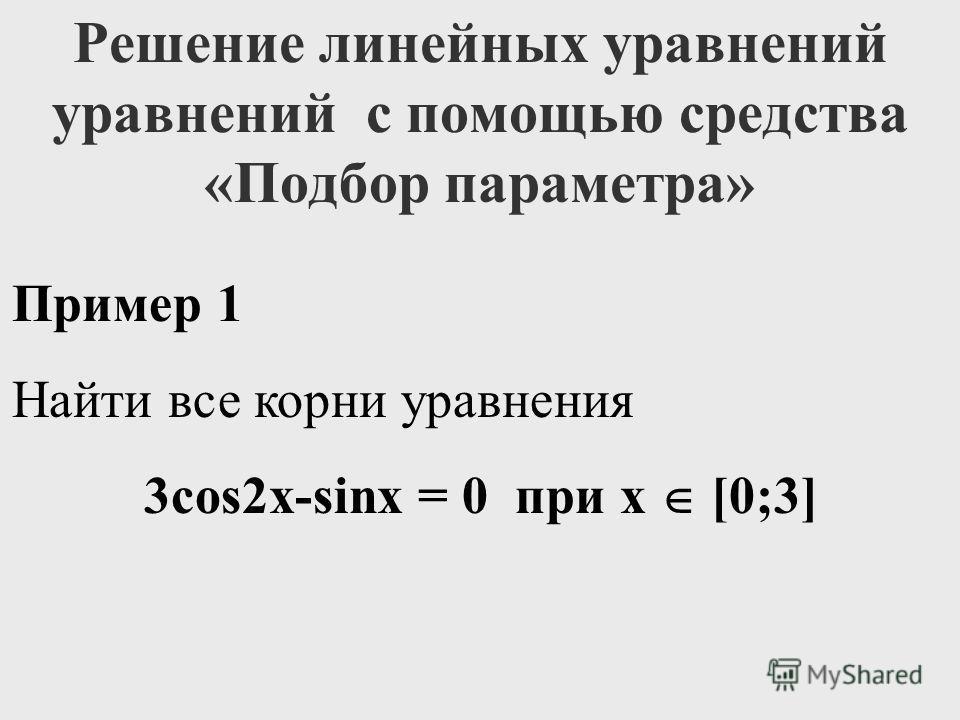 Решение линейных уравнений уравнений с помощью средства «Подбор параметра» Пример 1 Найти все корни уравнения 3cos2x-sinx = 0 при x [0;3]