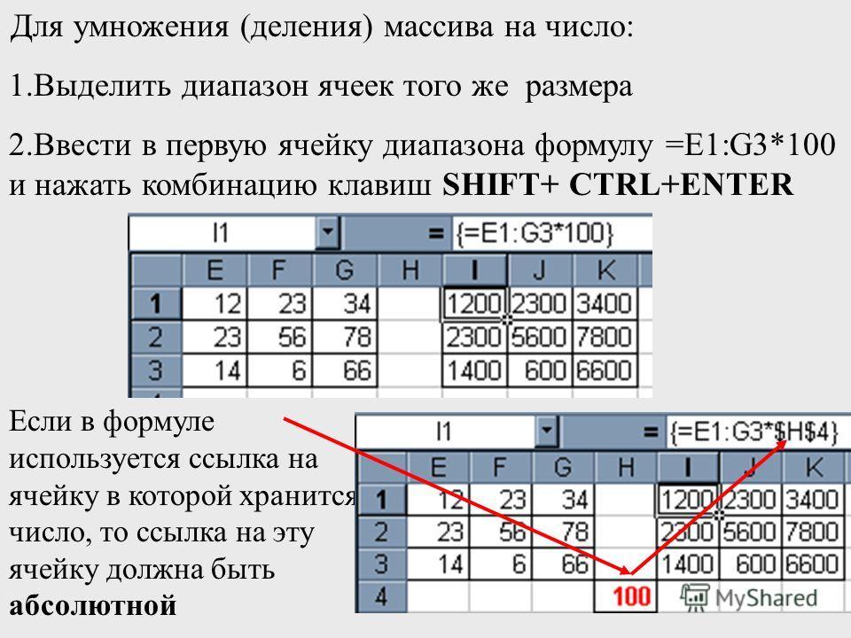 Для умножения (деления) массива на число: 1.Выделить диапазон ячеек того же размера 2.Ввести в первую ячейку диапазона формулу =Е1:G3*100 и нажать комбинацию клавиш SHIFT+ CTRL+ENTER Если в формуле используется ссылка на ячейку в которой хранится чис