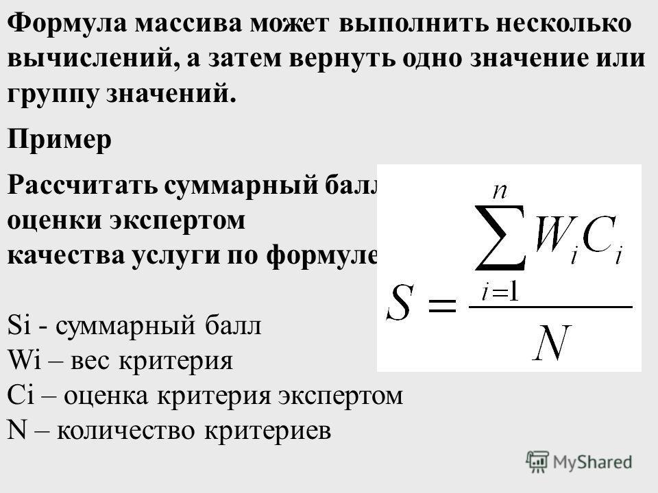 Формула массива может выполнить несколько вычислений, а затем вернуть одно значение или группу значений. Пример Рассчитать суммарный балл оценки экспертом качества услуги по формуле: Si - суммарный балл Wi – вес критерия Ci – оценка критерия эксперто