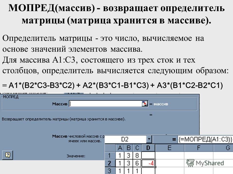 МОПРЕД(массив) - возвращает определитель матрицы (матрица хранится в массиве). Определитель матрицы - это число, вычисляемое на основе значений элементов массива. Для массива A1:C3, состоящего из трех сток и тех столбцов, определитель вычисляется сле