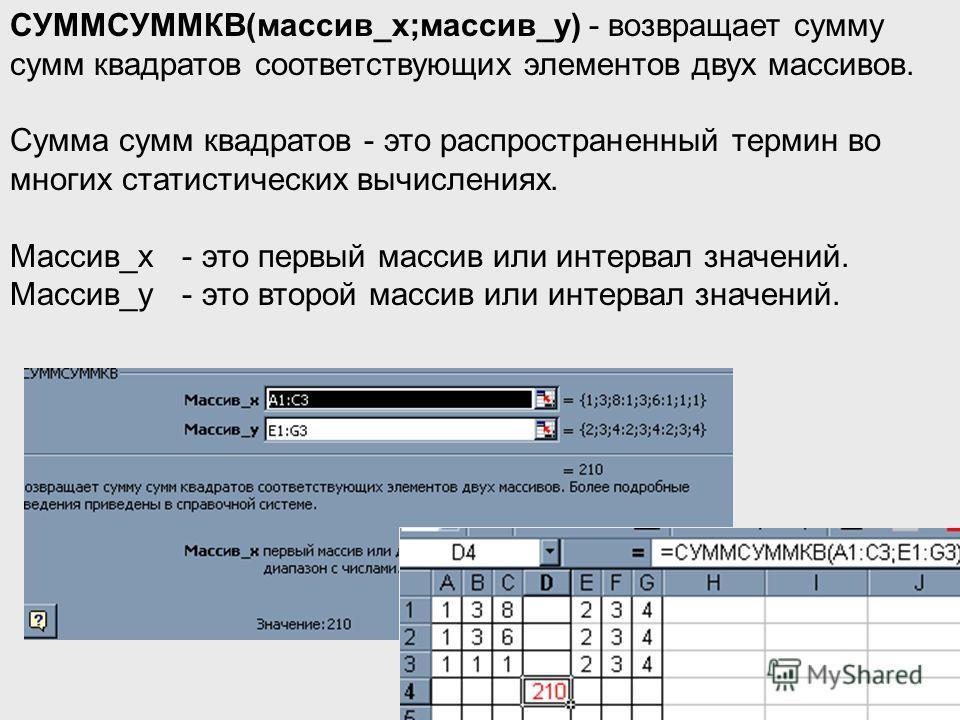 СУММСУММКВ(массив_x;массив_y) - возвращает сумму сумм квадратов соответствующих элементов двух массивов. Сумма сумм квадратов - это распространенный термин во многих статистических вычислениях. Массив_x - это первый массив или интервал значений. Масс