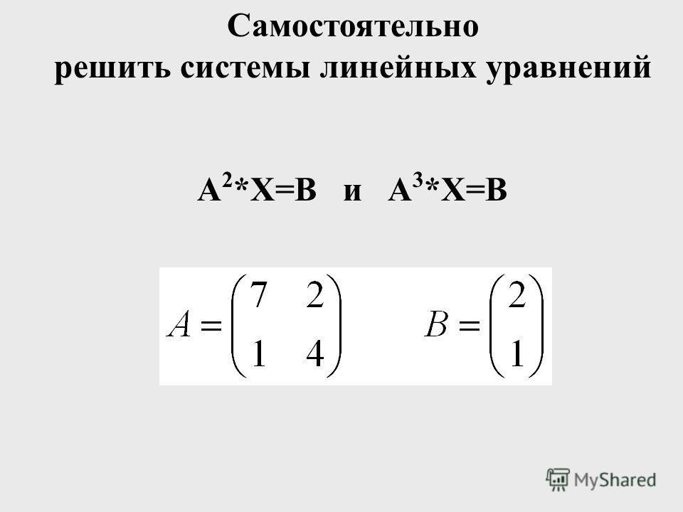 Самостоятельно решить системы линейных уравнений А 2 *Х=В и А 3 *Х=В
