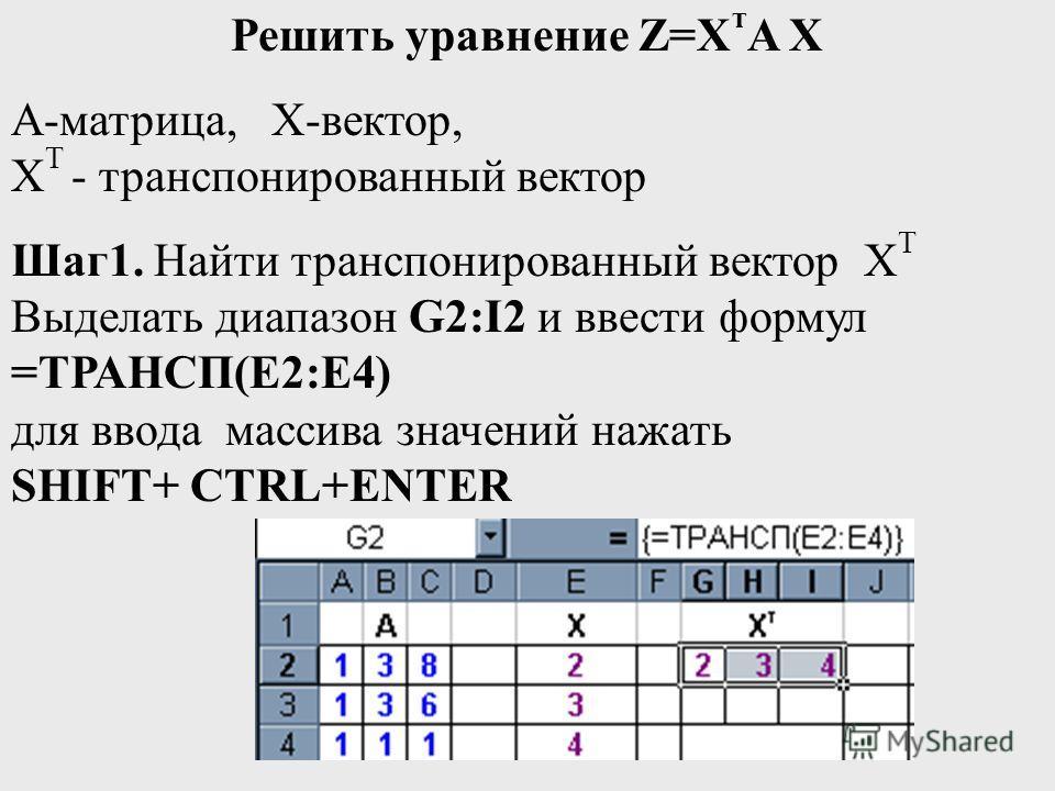 Решить уравнение Z=Х т A X А-матрица, Х-вектор, Х T - транспонированный вектор Шаг1. Найти транспонированный вектор Х T Выделать диапазон G2:I2 и ввести формул =ТРАНСП(E2:E4) для ввода массива значений нажать SHIFT+ CTRL+ENTER