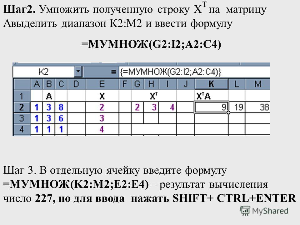 Шаг2. Умножить полученную строку Х T на матрицу Авыделить диапазон К2:М2 и ввести формулу =МУМНОЖ(G2:I2;A2:C4) Шаг 3. В отдельную ячейку введите формулу =МУМНОЖ(K2:M2;E2:E4) – результат вычисления число 227, но для ввода нажать SHIFT+ CTRL+ENTER