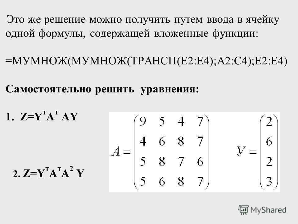 Это же решение можно получить путем ввода в ячейку одной формулы, содержащей вложенные функции: =МУМНОЖ(МУМНОЖ(ТРАНСП(E2:E4);A2:C4);E2:E4) Самостоятельно решить уравнения: 1. Z=Y т A т AY 2. Z=Y т A т A 2 Y