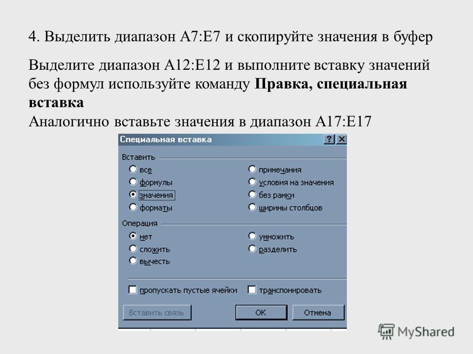 4. Выделить диапазон А7:Е7 и скопируйте значения в буфер Выделите диапазон А12:Е12 и выполните вставку значений без формул используйте команду Правка, специальная вставка Аналогично вставьте значения в диапазон А17:Е17