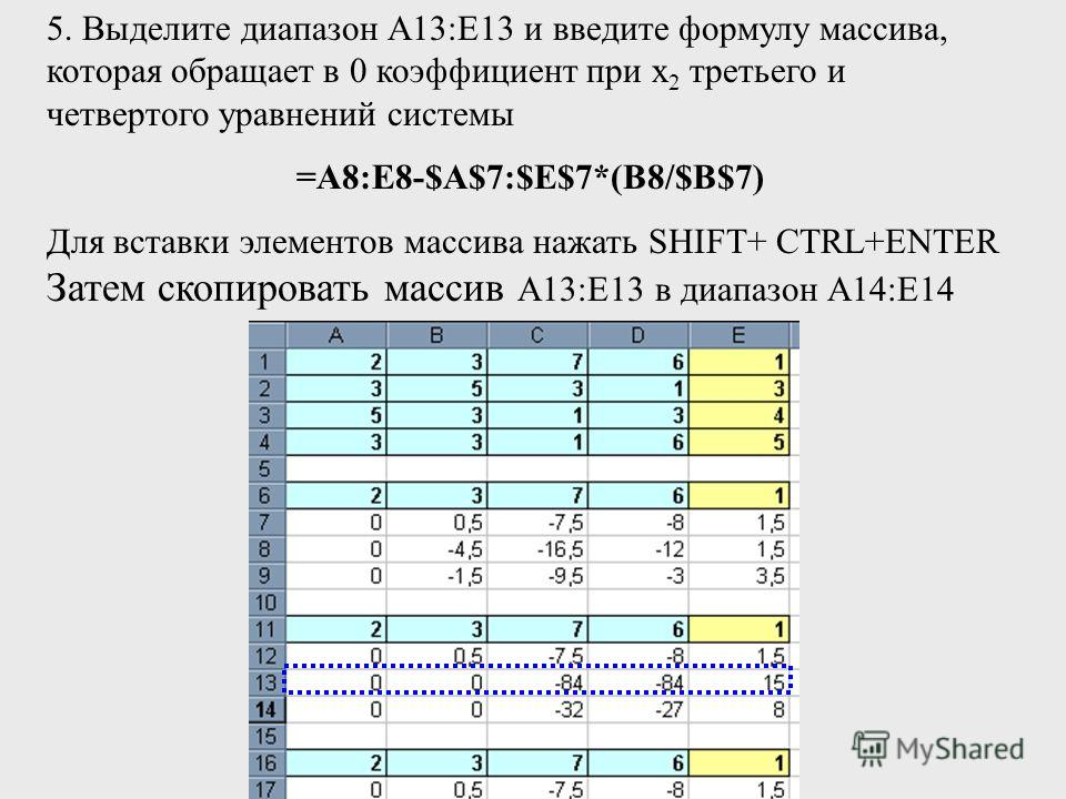 5. Выделите диапазон А13:Е13 и введите формулу массива, которая обращает в 0 коэффициент при х 2 третьего и четвертого уравнений системы =A8:E8-$A$7:$E$7*(B8/$B$7) Для вставки элементов массива нажать SHIFT+ СTRL+ENTER Затем скопировать массив А13:Е1