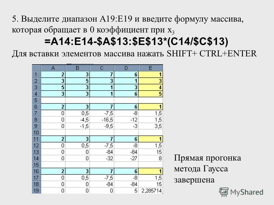 5. Выделите диапазон А19:Е19 и введите формулу массива, которая обращает в 0 коэффициент при х 3 =A14:E14-$A$13:$E$13*(C14/$C$13) Для вставки элементов массива нажать SHIFT+ СTRL+ENTER Прямая прогонка метода Гаусса завершена