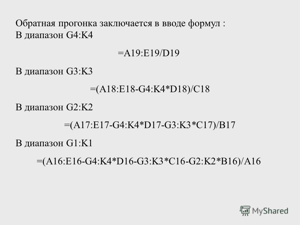 Обратная прогонка заключается в вводе формул : В диапазон G4:K4 =A19:E19/D19 В диапазон G3:K3 =(A18:E18-G4:K4*D18)/C18 В диапазон G2:K2 =(A17:E17-G4:K4*D17-G3:K3*C17)/B17 В диапазон G1:K1 =(A16:E16-G4:K4*D16-G3:K3*C16-G2:K2*B16)/A16