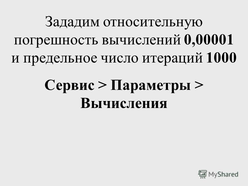 Зададим относительную погрешность вычислений 0,00001 и предельное число итераций 1000 Сервис > Параметры > Вычисления