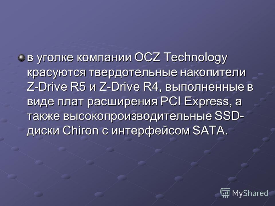 в уголке компании OCZ Technology красуются твердотельные накопители Z-Drive R5 и Z-Drive R4, выполненные в виде плат расширения PCI Express, а также высокопроизводительные SSD- диски Chiron с интерфейсом SATA.