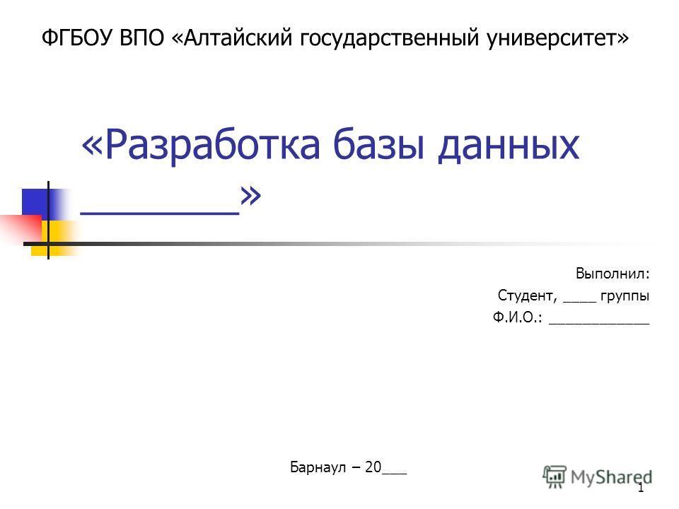 1 «Разработка базы данных _______» Выполнил: Студент, ____ группы Ф.И.О.: ____________ ФГБОУ ВПО «Алтайский государственный университет» Барнаул – 20___