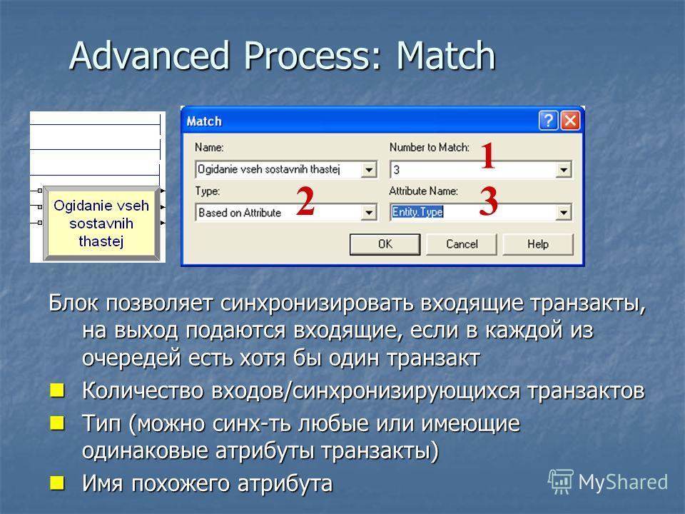 Advanced Process: Match Блок позволяет синхронизировать входящие транзакты, на выход подаются входящие, если в каждой из очередей есть хотя бы один транзакт Количество входов/синхронизирующихся транзактов Количество входов/синхронизирующихся транзакт
