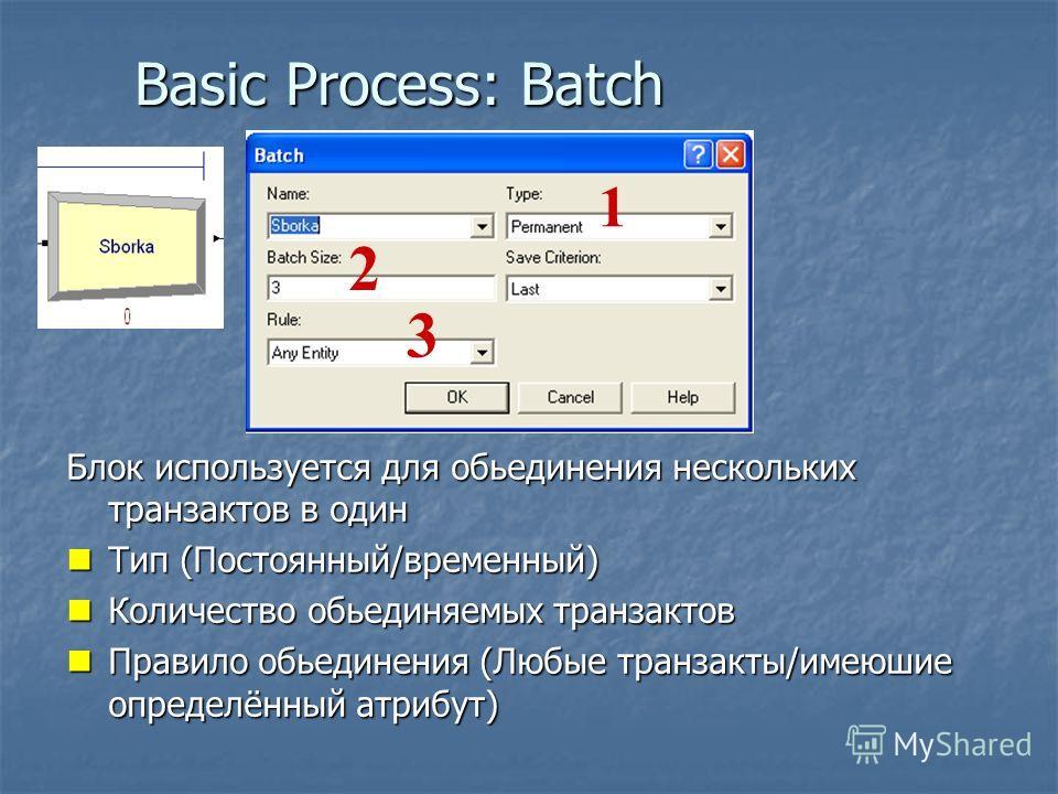 Basic Process: Batch 1 2 3 Блок используется для обьединения нескольких транзактов в один Тип (Постоянный/временный) Тип (Постоянный/временный) Количество обьединяемых транзактов Количество обьединяемых транзактов Правило обьединения (Любые транзакты