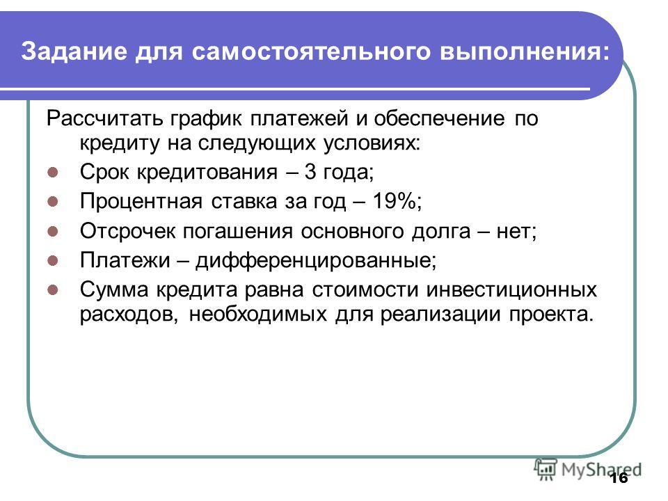 16 Задание для самостоятельного выполнения: Рассчитать график платежей и обеспечение по кредиту на следующих условиях: Срок кредитования – 3 года; Процентная ставка за год – 19%; Отсрочек погашения основного долга – нет; Платежи – дифференцированные;