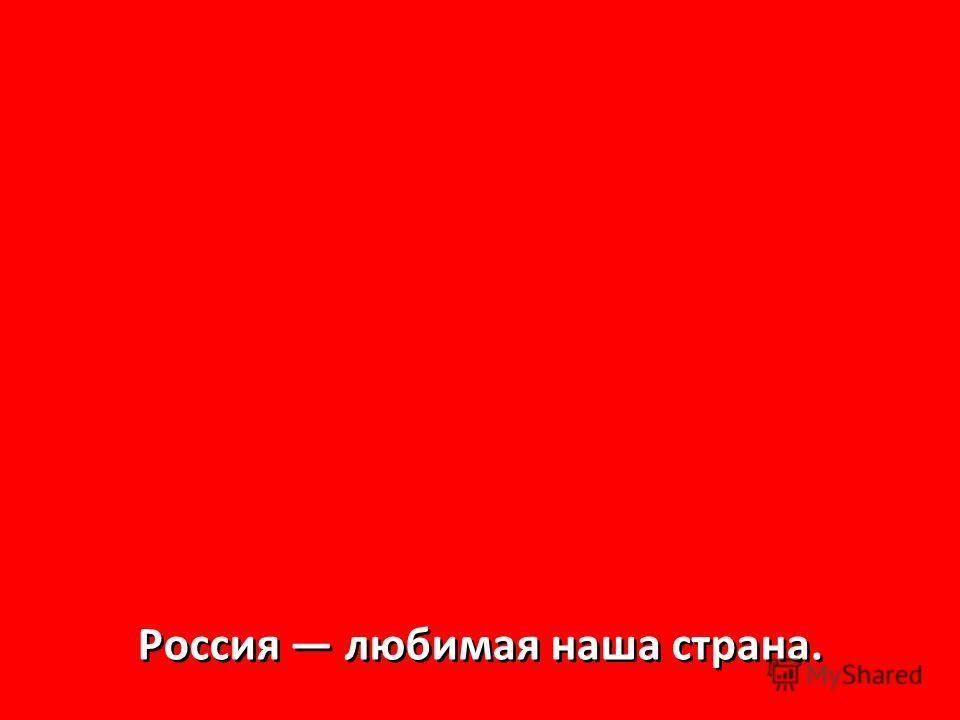 Россия любимая наша страна. Россия любимая наша страна.