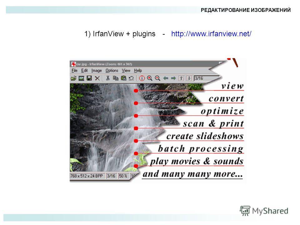 РЕДАКТИРОВАНИЕ ИЗОБРАЖЕНИЙ 1) IrfanView + plugins - http://www.irfanview.net/