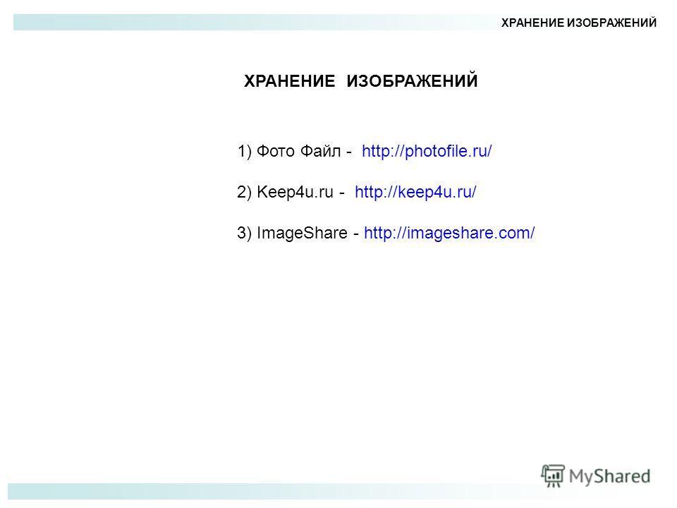 ХРАНЕНИЕ ИЗОБРАЖЕНИЙ 1) Фото Файл - http://photofile.ru/ 2) Keep4u.ru - http://keep4u.ru/ 3) ImageShare - http://imageshare.com/