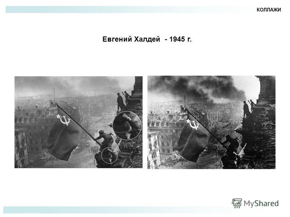 КОЛЛАЖИ Евгений Халдей - 1945 г.