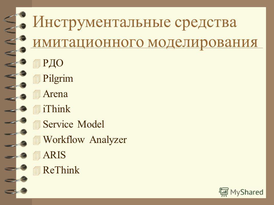 Инструментальные средства имитационного моделирования 4 РДО 4 Pilgrim 4 Arena 4 iThink 4 Service Model 4 Workflow Analyzer 4 ARIS 4 ReThink