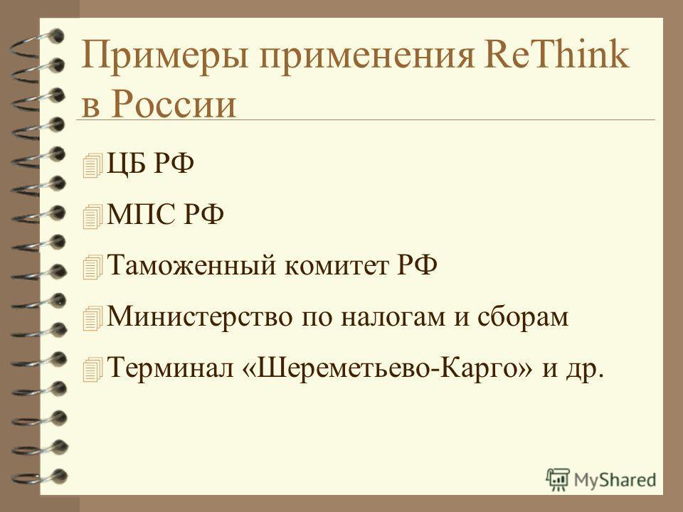 Примеры применения ReThink в России 4 ЦБ РФ 4 МПС РФ 4 Таможенный комитет РФ 4 Министерство по налогам и сборам 4 Терминал «Шереметьево-Карго» и др.