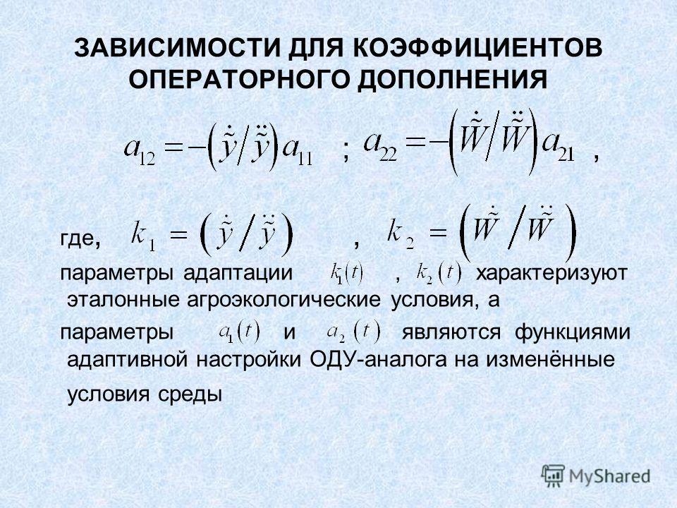 ЗАВИСИМОСТИ ДЛЯ КОЭФФИЦИЕНТОВ ОПЕРАТОРНОГО ДОПОЛНЕНИЯ ;, где,, параметры адаптации, характеризуют эталонные агроэкологические условия, а параметры и являются функциями адаптивной настройки ОДУ-аналога на изменённые условия среды