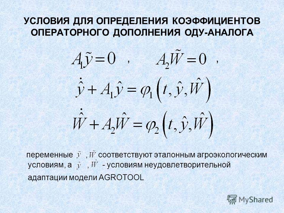 УСЛОВИЯ ДЛЯ ОПРЕДЕЛЕНИЯ КОЭФФИЦИЕНТОВ ОПЕРАТОРНОГО ДОПОЛНЕНИЯ ОДУ-АНАЛОГА,, переменные, соответствуют эталонным агроэкологическим условиям, а, - условиям неудовлетворительной адаптации модели AGROTOOL