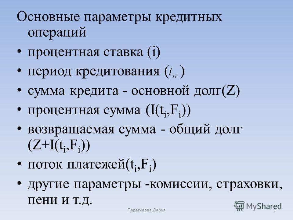 Основные параметры кредитных операций процентная ставка (i) период кредитования ( ) сумма кредита - основной долг(Z) процентная сумма (I(t i,F i )) возвращаемая сумма - общий долг (Z+I(t i,F i )) поток платежей(t i,F i ) другие параметры -комиссии, с