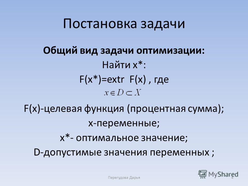 Постановка задачи Общий вид задачи оптимизации: Найти x*: F(x*)=extr F(x), где F(x)-целевая функция (процентная сумма); x-переменные; x*- оптимальное значение; D-допустимые значения переменных ; Перегудова Дарья4
