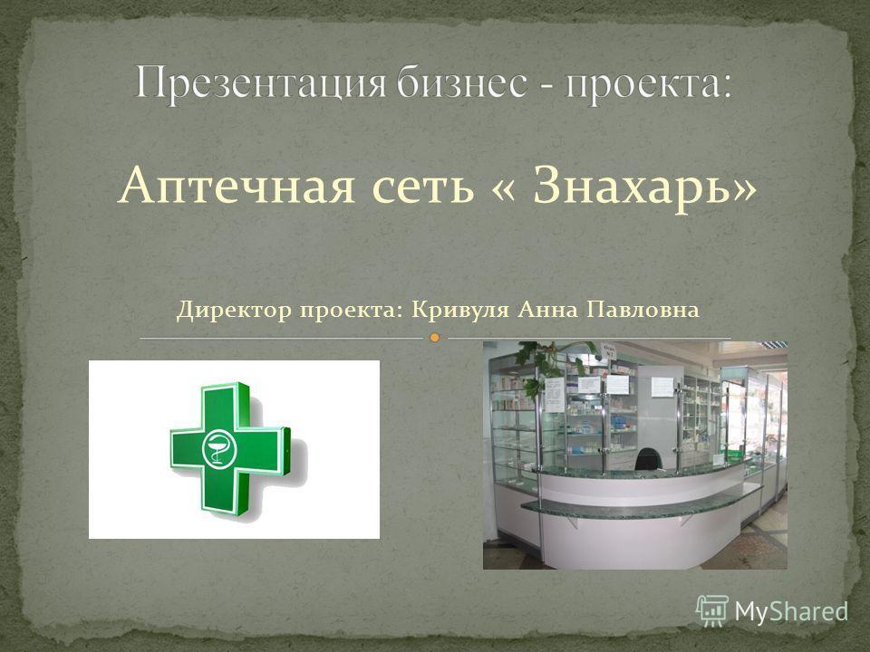 Аптечная сеть « Знахарь» Директор проекта: Кривуля Анна Павловна