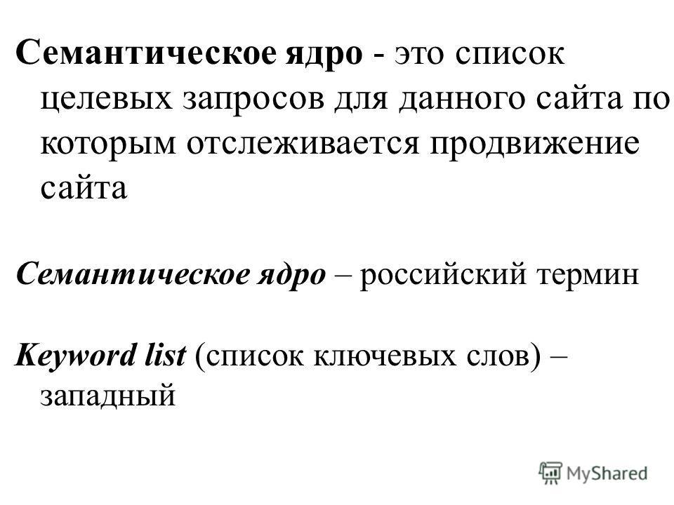 Семантическое ядро - это список целевых запросов для данного сайта по которым отслеживается продвижение сайта Семантическое ядро – российский термин Keyword list (список ключевых слов) – западный
