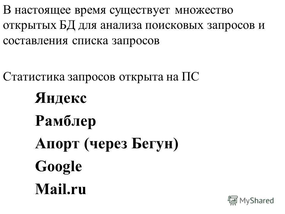 В настоящее время существует множество открытых БД для анализа поисковых запросов и составления списка запросов Статистика запросов открыта на ПС Яндекс Рамблер Апорт (через Бегун) Google Mail.ru