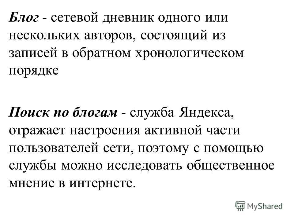 Блог - сетевой дневник одного или нескольких авторов, состоящий из записей в обратном хронологическом порядке Поиск по блогам - служба Яндекса, отражает настроения активной части пользователей сети, поэтому с помощью службы можно исследовать обществе