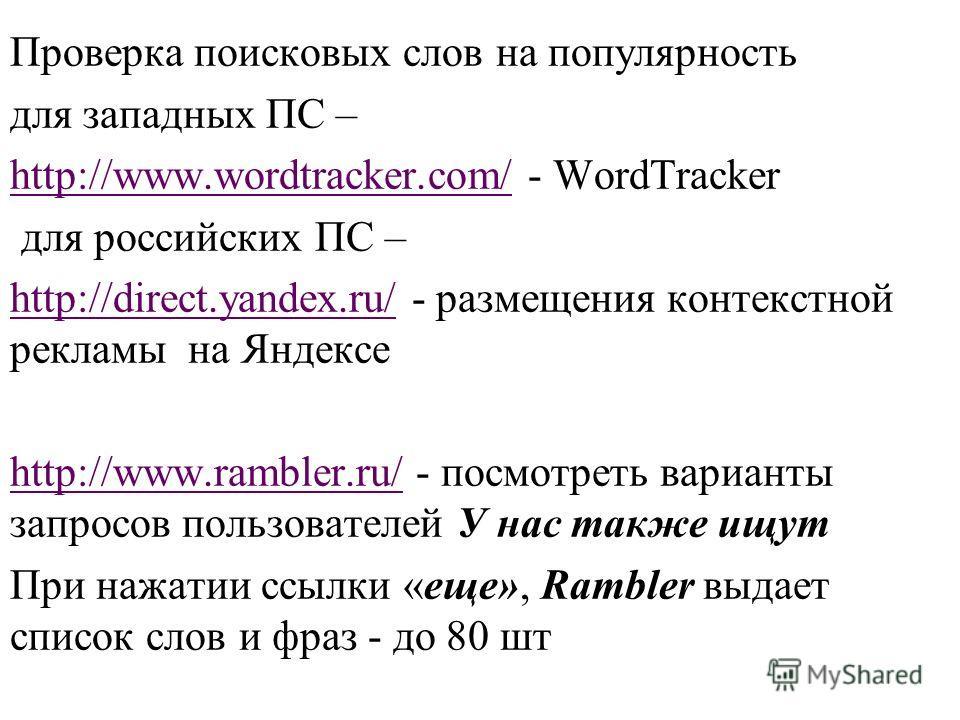 Проверка поисковых слов на популярность для западных ПС – http://www.wordtracker.com/http://www.wordtracker.com/ - WordTracker для российских ПС – http://direct.yandex.ru/http://direct.yandex.ru/ - размещения контекстной рекламы на Яндексе http://www