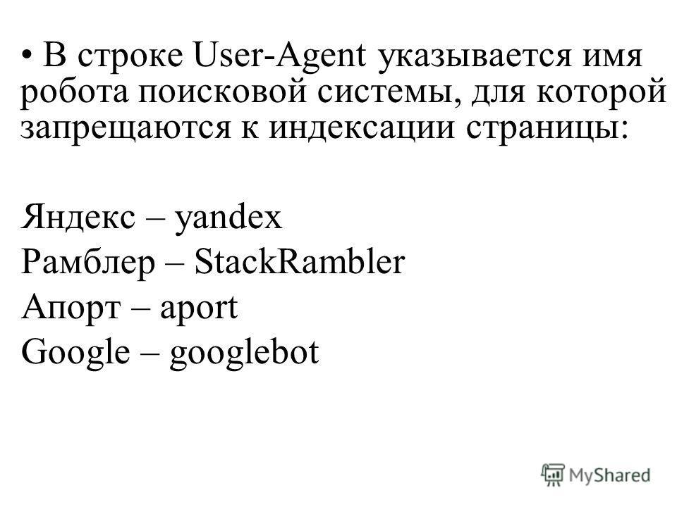 В строке User-Agent указывается имя робота поисковой системы, для которой запрещаются к индексации страницы: Яндекс – yandex Рамблер – StackRambler Апорт – aport Google – googlebot