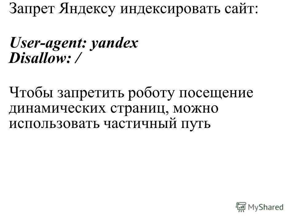 Запрет Яндексу индексировать сайт: User-agent: yandex Disallow: / Чтобы запретить роботу посещение динамических страниц, можно использовать частичный путь