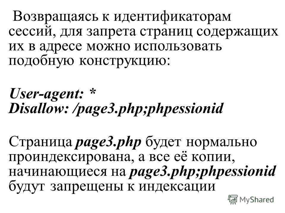 Возвращаясь к идентификаторам сессий, для запрета страниц содержащих их в адресе можно использовать подобную конструкцию: User-agent: * Disallow: /page3.php;phpessionid Страница page3.php будет нормально проиндексирована, а все её копии, начинающиеся