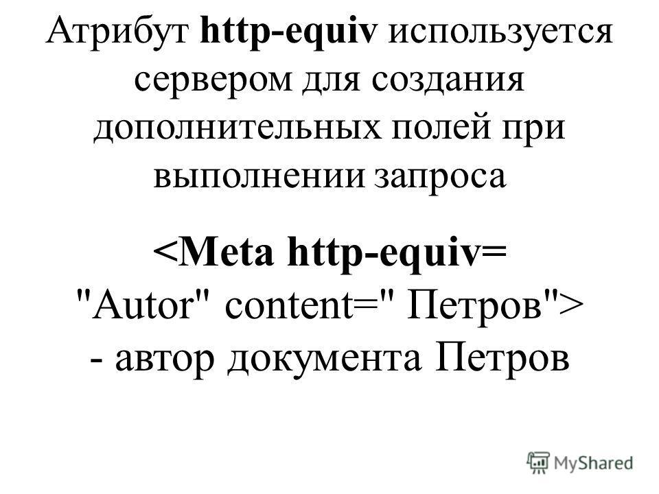 Атрибут http-equiv используется сервером для создания дополнительных полей при выполнении запроса - автор документа Петров