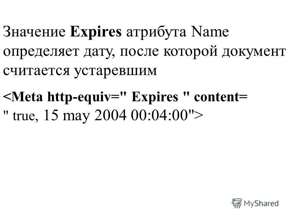 Значение Expires атрибута Namе определяет дату, после которой документ считается устаревшим