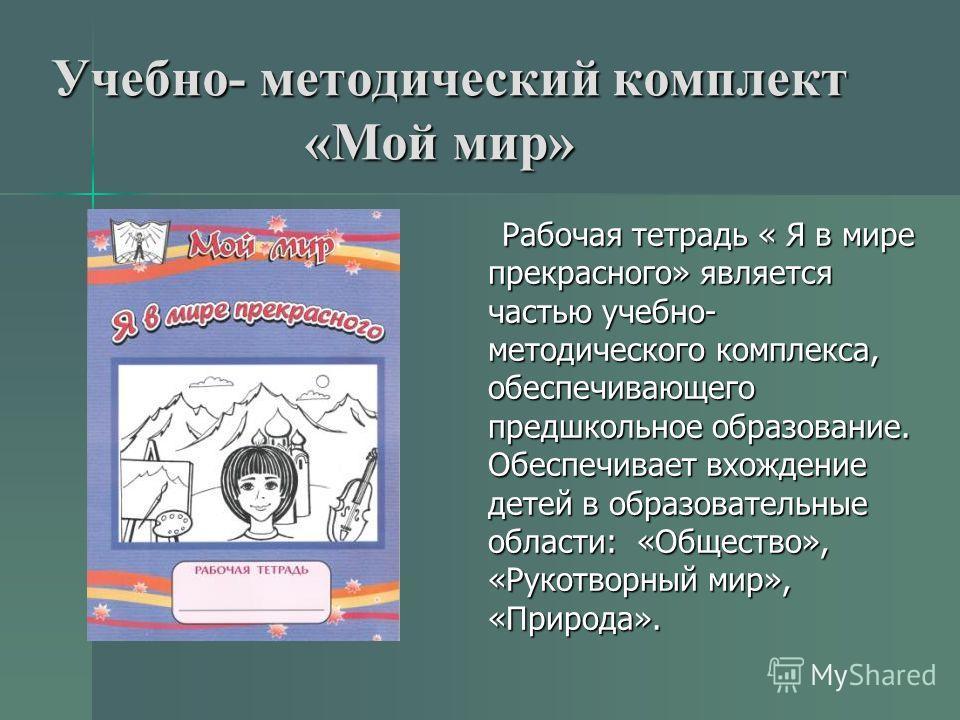 Учебно- методический комплект «Мой мир» Рабочая тетрадь « Я в мире прекрасного» является частью учебно- методического комплекса, обеспечивающего предшкольное образование. Обеспечивает вхождение детей в образовательные области: «Общество», «Рукотворны