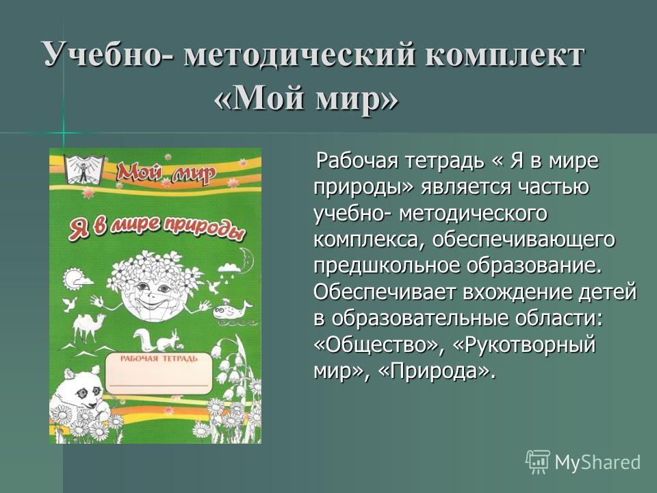 Учебно- методический комплект «Мой мир» Рабочая тетрадь « Я в мире природы» является частью учебно- методического комплекса, обеспечивающего предшкольное образование. Обеспечивает вхождение детей в образовательные области: «Общество», «Рукотворный ми
