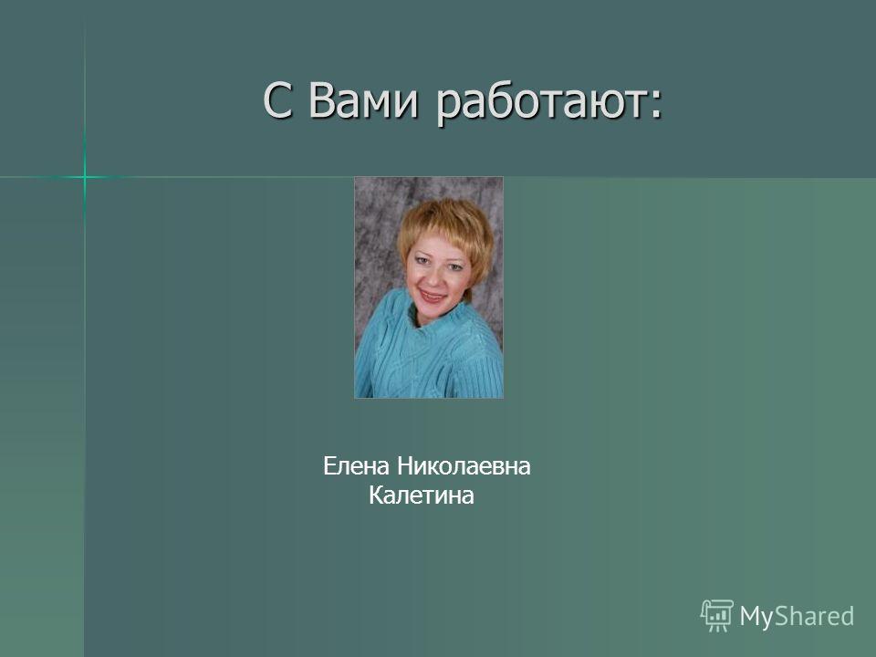 С Вами работают: Елена Николаевна Калетина