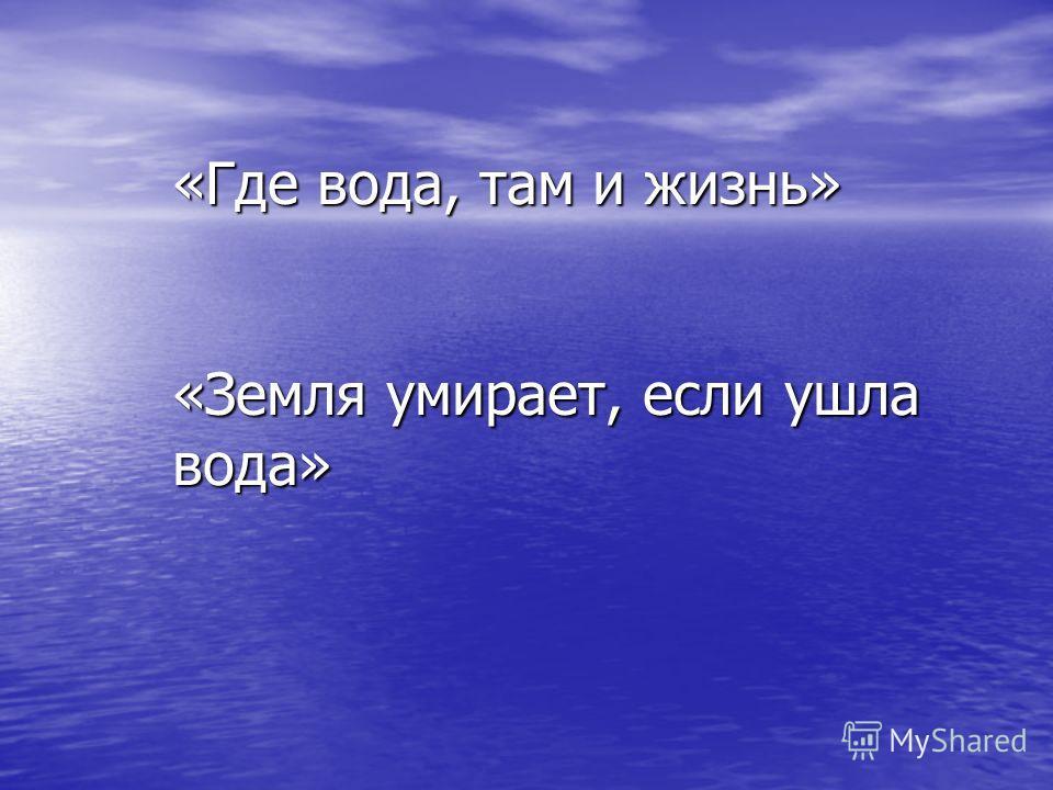 «Где вода, там и жизнь» «Земля умирает, если ушла вода»