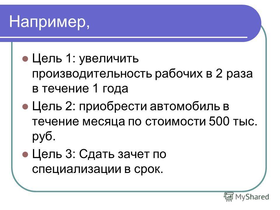 Например, Цель 1: увеличить производительность рабочих в 2 раза в течение 1 года Цель 2: приобрести автомобиль в течение месяца по стоимости 500 тыс. руб. Цель 3: Сдать зачет по специализации в срок.