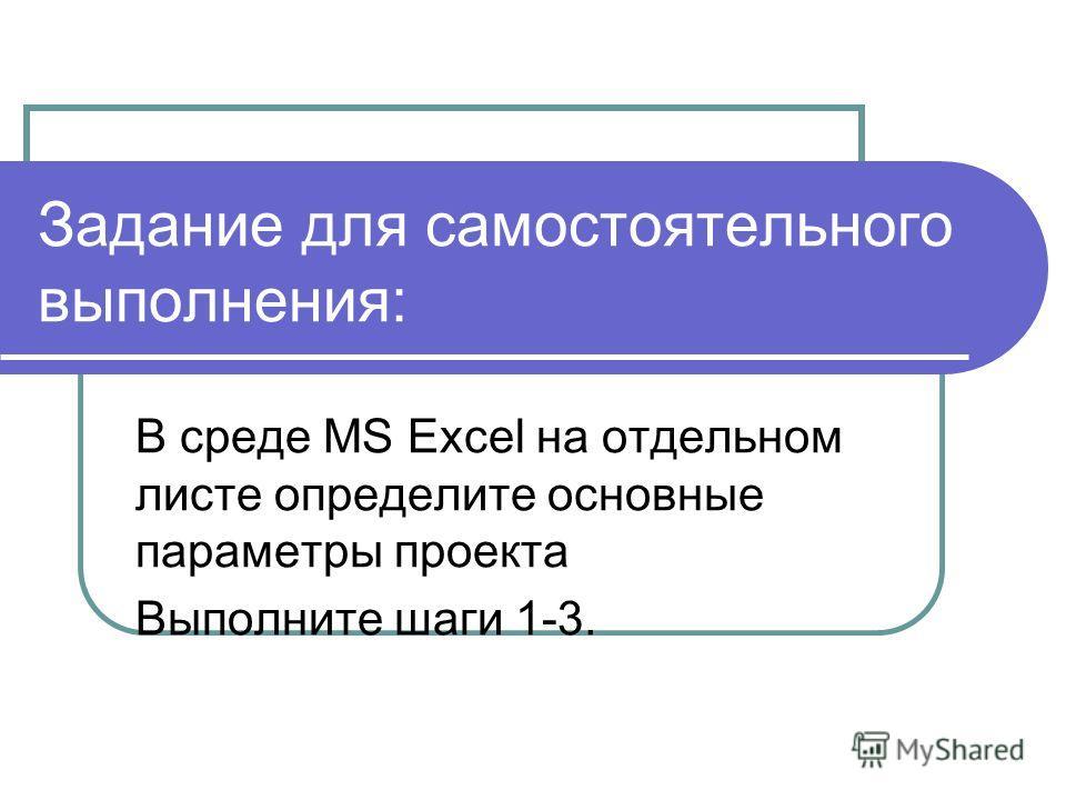 Задание для самостоятельного выполнения: В среде MS Excel на отдельном листе определите основные параметры проекта Выполните шаги 1-3.