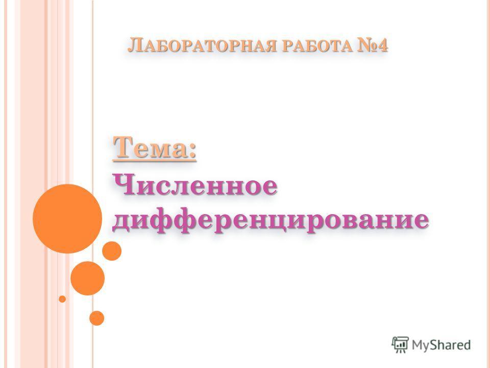 Л АБОРАТОРНАЯ РАБОТА 4 Тема: Численное дифференцирование Тема: Численное дифференцирование