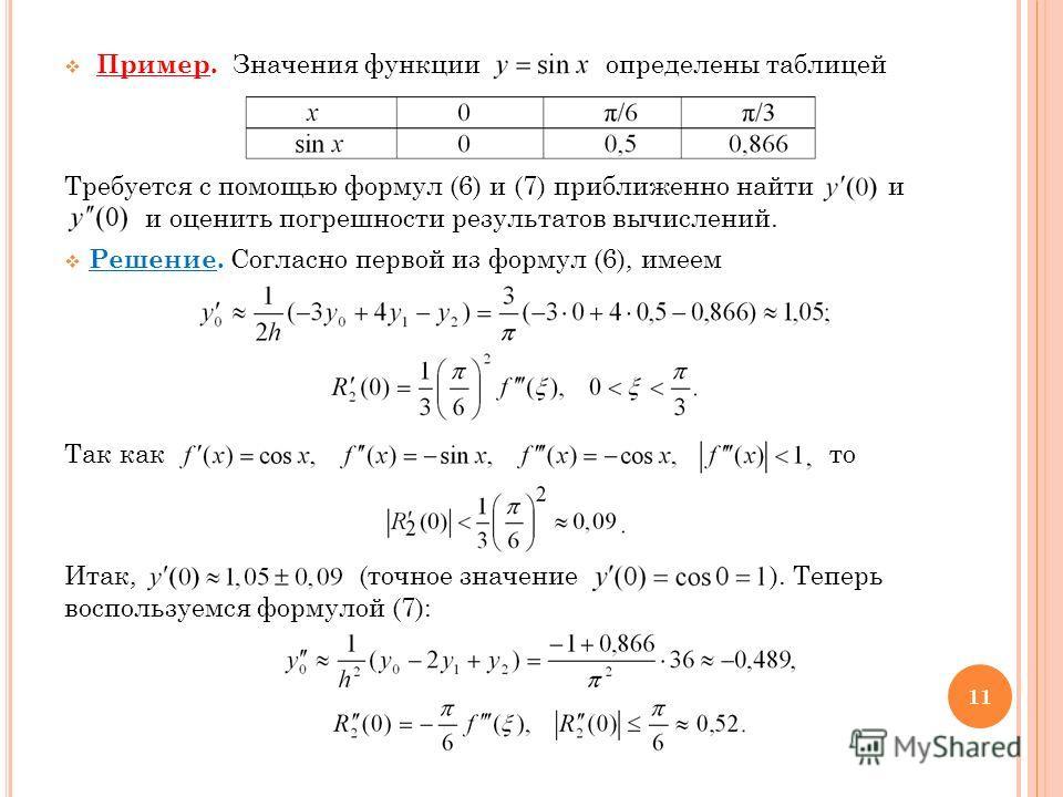 Пример. Значения функции определены таблицей Требуется с помощью формул (6) и (7) приближенно найти и и оценить погрешности результатов вычислений. Решение. Согласно первой из формул (6), имеем Так как то Итак, (точное значение ). Теперь воспользуемс