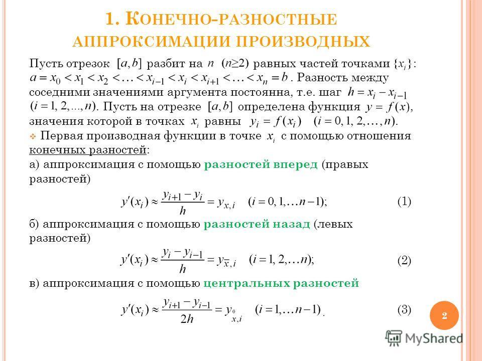 1. К ОНЕЧНО - РАЗНОСТНЫЕ АППРОКСИМАЦИИ ПРОИЗВОДНЫХ Пусть отрезок разбит на равных частей точками :. Разность между соседними значениями аргумента постоянна, т.е. шаг. Пусть на отрезке определена функция, значения которой в точках равны. Первая произв